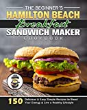 The Beginner's Hamilton Beach Breakfast Sandwich Maker Cookbook: 150 Delicious & Easy Simple Recipes to Boost Your Energy & Live a Healthy Lifestyle (English Edition)